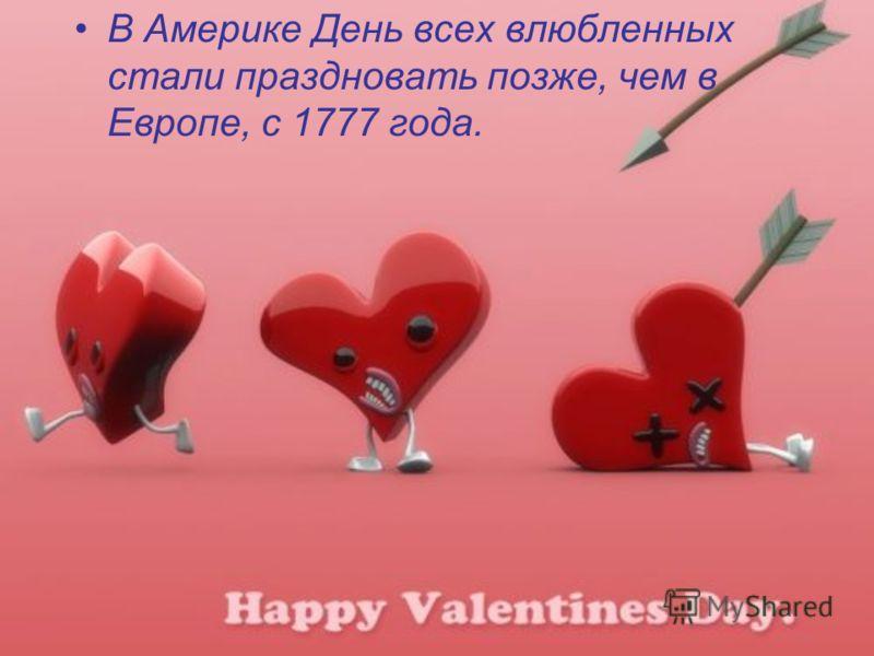 В Америке День всех влюбленных стали праздновать позже, чем в Европе, с 1777 года.