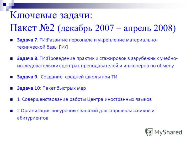 Ключевые задачи: Пакет 2 (декабрь 2007 – апрель 2008) Задача 7. ТИ:Развитие персонала и укрепление материально- технической базы ГИЛ Задача 8. ТИ:Проведение практик и стажировок в зарубежных учебно- исследовательских центрах преподавателей и инженеро