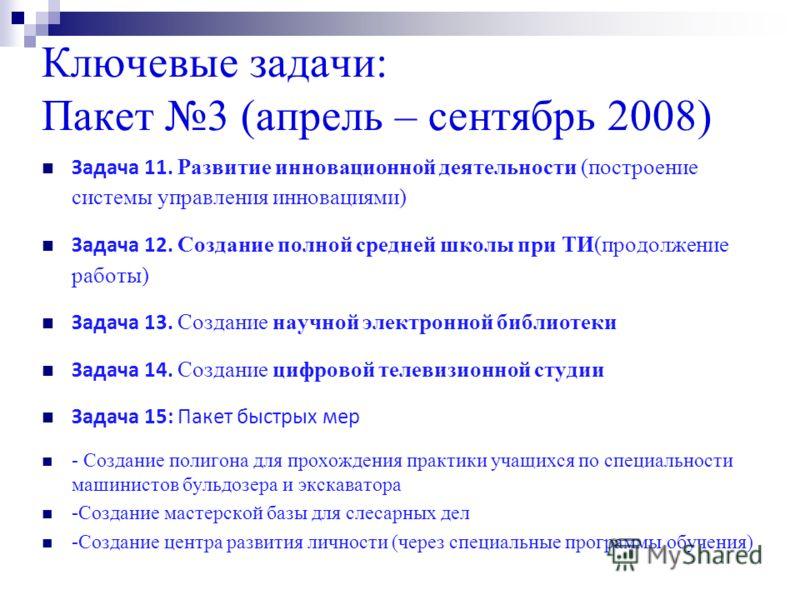 Ключевые задачи: Пакет 3 (апрель – сентябрь 2008) Задача 11. Развитие инновационной деятельности (построение системы управления инновациями) Задача 12. Создание полной средней школы при ТИ(продолжение работы) Задача 13. Создание научной электронной б