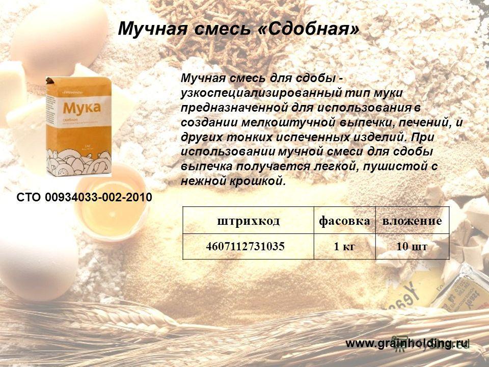 Мучная смесь «Сдобная» СТО 00934033-002-2010 Мучная смесь для сдобы - узкоспециализированный тип муки предназначенной для использования в создании мелкоштучной выпечки, печений, и других тонких испеченных изделий. При использовании мучной смеси для с