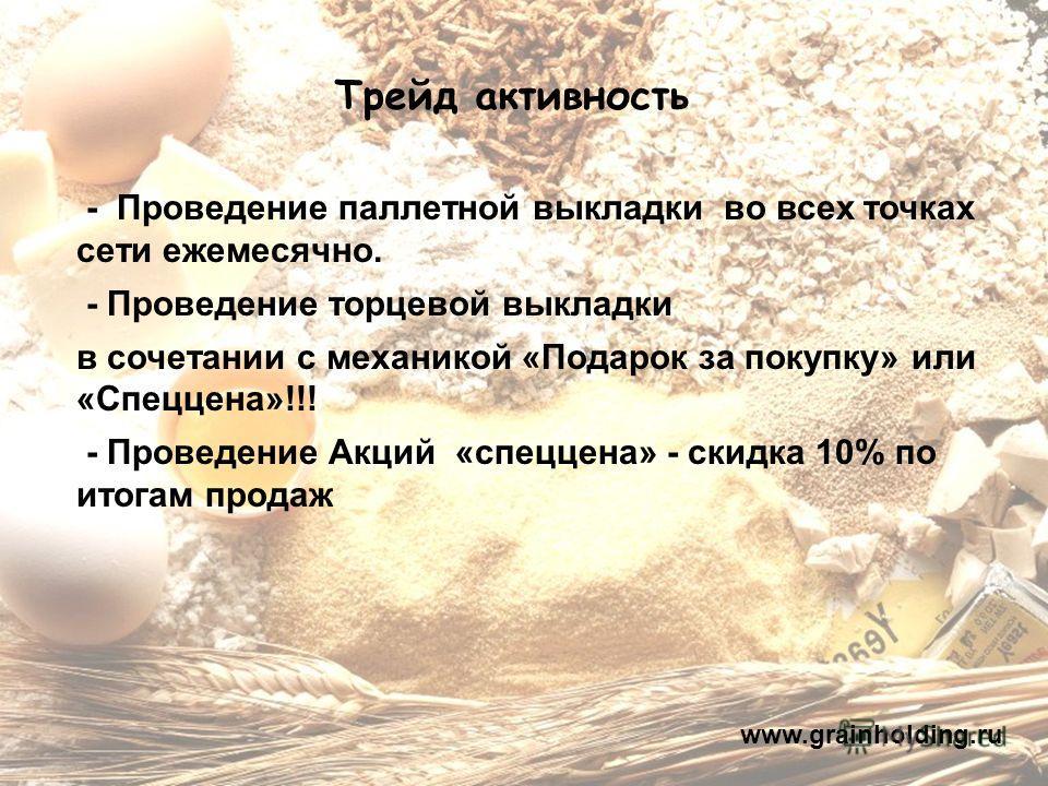 Трейд активность www.grainholding.ru - Проведение паллетной выкладки во всех точках сети ежемесячно. - Проведение торцевой выкладки в сочетании с механикой «Подарок за покупку» или «Спеццена»!!! - Проведение Акций «спеццена» - скидка 10% по итогам пр