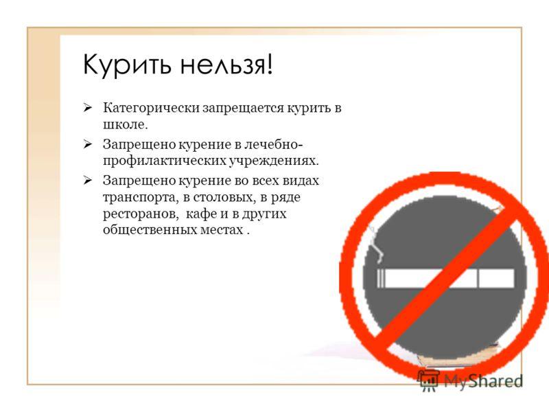 Курить нельзя! Категорически запрещается курить в школе. Запрещено курение в лечебно- профилактических учреждениях. Запрещено курение во всех видах транспорта, в столовых, в ряде ресторанов, кафе и в других общественных местах.