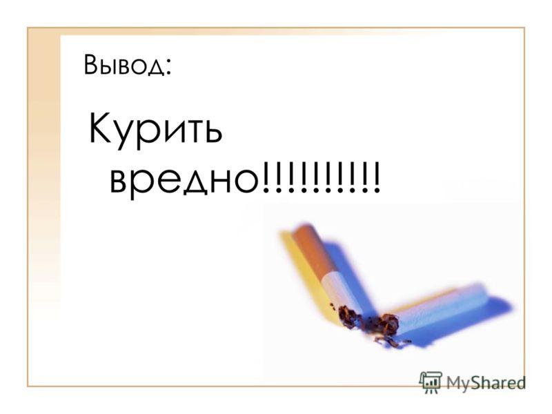 Вывод: Курить вредно!!!!!!!!!!