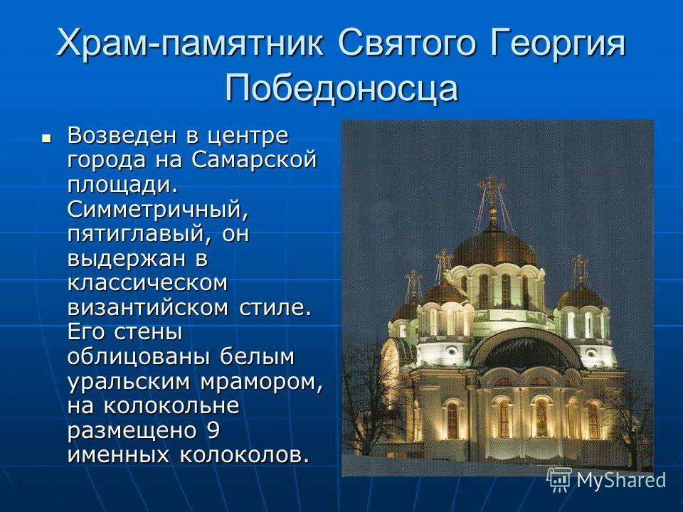 Храм-памятник Святого Георгия Победоносца Возведен в центре города на Самарской площади. Симметричный, пятиглавый, он выдержан в классическом византийском стиле. Его стены облицованы белым уральским мрамором, на колокольне размещено 9 именных колокол
