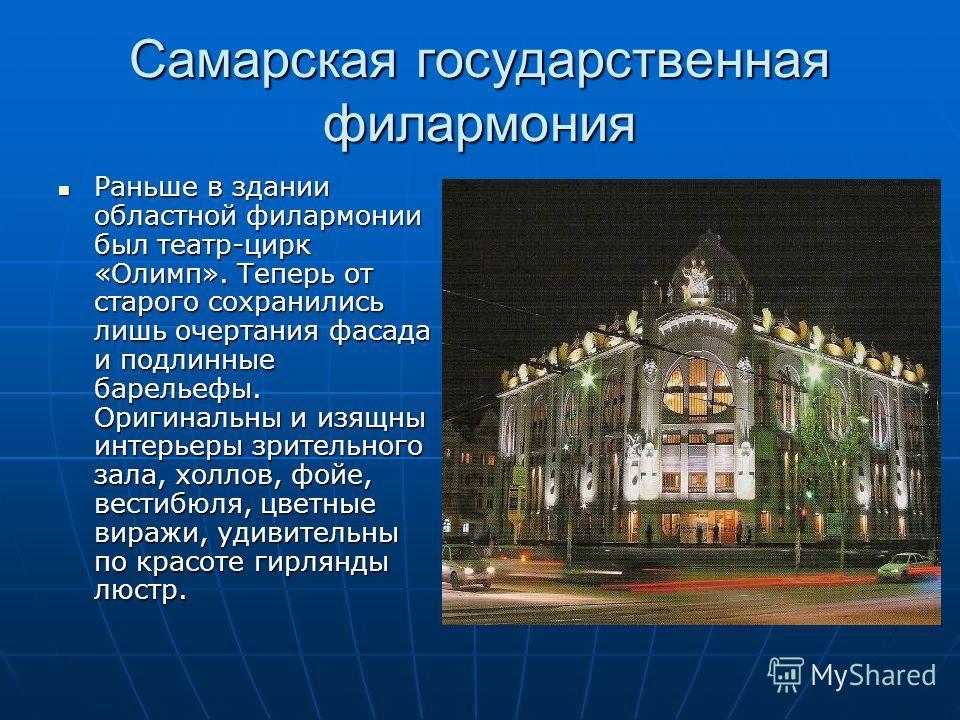 Самарская государственная филармония Раньше в здании областной филармонии был театр-цирк «Олимп». Теперь от старого сохранились лишь очертания фасада и подлинные барельефы. Оригинальны и изящны интерьеры зрительного зала, холлов, фойе, вестибюля, цве