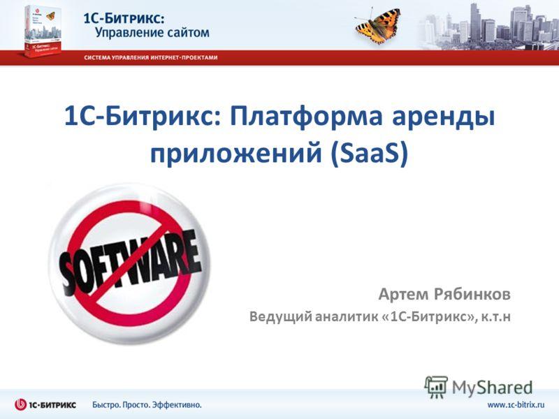 1С-Битрикс: Платформа аренды приложений (SaaS) Артем Рябинков Ведущий аналитик «1С-Битрикс», к.т.н