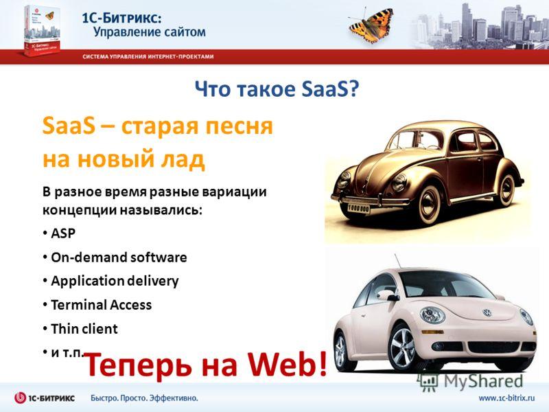 Что такое SaaS? SaaS – старая песня на новый лад В разное время разные вариации концепции назывались: ASP On-demand software Application delivery Terminal Access Thin client и т.п. Теперь на Web!