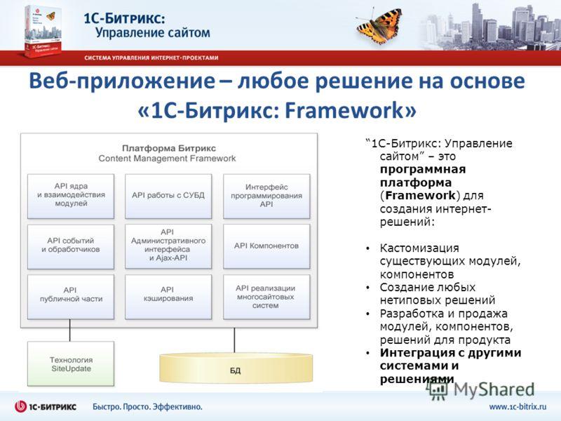 Веб-приложение – любое решение на основе «1С-Битрикс: Framework» 1C-Битрикс: Управление сайтом – это программная платформа (Framework) для создания интернет- решений: Кастомизация существующих модулей, компонентов Создание любых нетиповых решений Раз