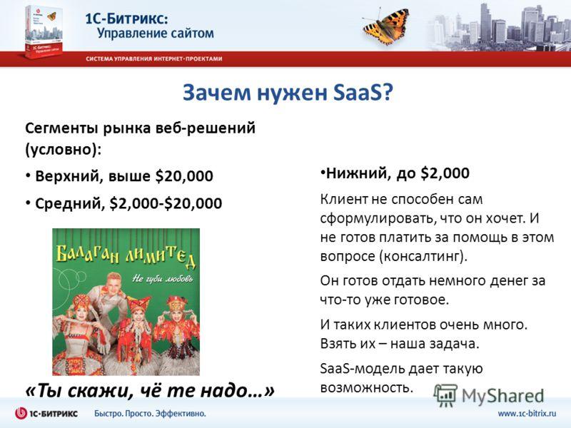 Зачем нужен SaaS? Сегменты рынка веб-решений (условно): Верхний, выше $20,000 Средний, $2,000-$20,000 «Ты скажи, чё те надо…» Нижний, до $2,000 Клиент не способен сам сформулировать, что он хочет. И не готов платить за помощь в этом вопросе (консалти