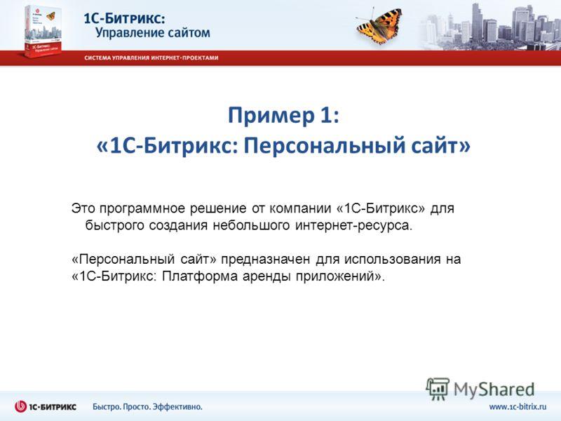 Пример 1: «1С-Битрикс: Персональный сайт» Это программное решение от компании «1С-Битрикс» для быстрого создания небольшого интернет-ресурса. «Персональный сайт» предназначен для использования на «1С-Битрикс: Платформа аренды приложений».