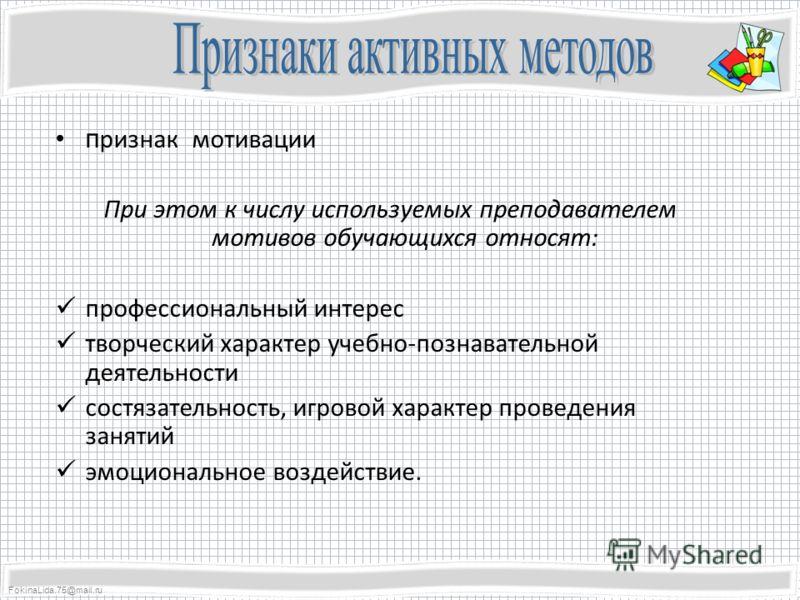 FokinaLida.75@mail.ru п ризнак мотивации При этом к числу используемых преподавателем мотивов обучающихся относят: профессиональный интерес творческий характер учебно-познавательной деятельности состязательность, игровой характер проведения занятий э
