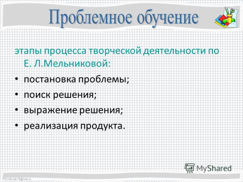 FokinaLida.75@mail.ru этапы процесса творческой деятельности по Е. Л.Мельниковой: постановка проблемы; поиск решения; выражение решения; реализация продукта.