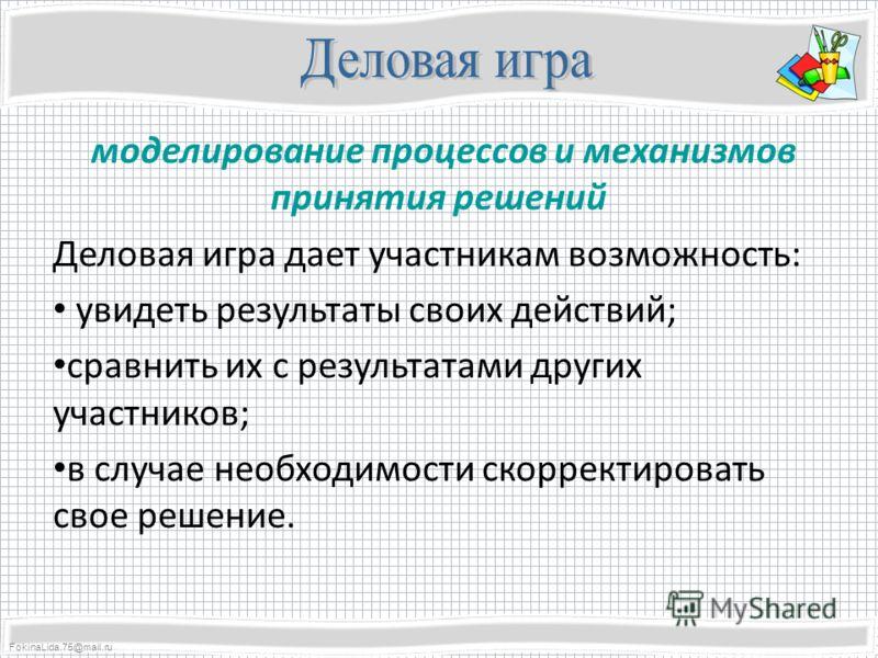 FokinaLida.75@mail.ru моделирование процессов и механизмов принятия решений Деловая игра дает участникам возможность: увидеть результаты своих действий; сравнить их с результатами других участников; в случае необходимости скорректировать свое решение