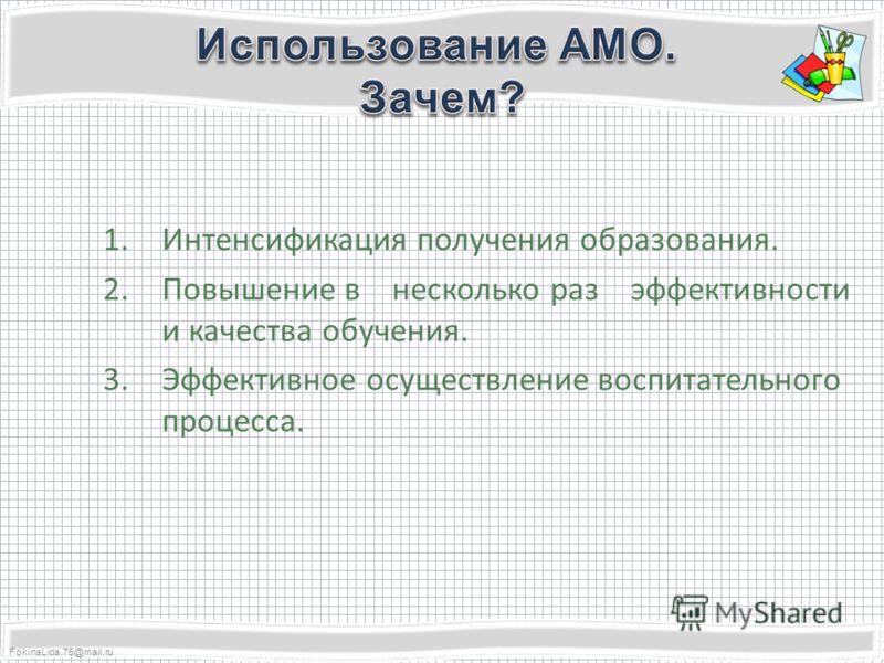 FokinaLida.75@mail.ru 1.Интенсификация получения образования. 2.Повышение в несколько раз эффективности и качества обучения. 3.Эффективное осуществление воспитательного процесса.