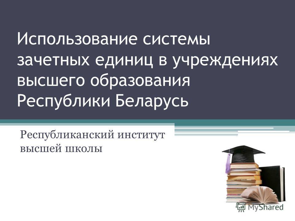 Использование системы зачетных единиц в учреждениях высшего образования Республики Беларусь Республиканский институт высшей школы