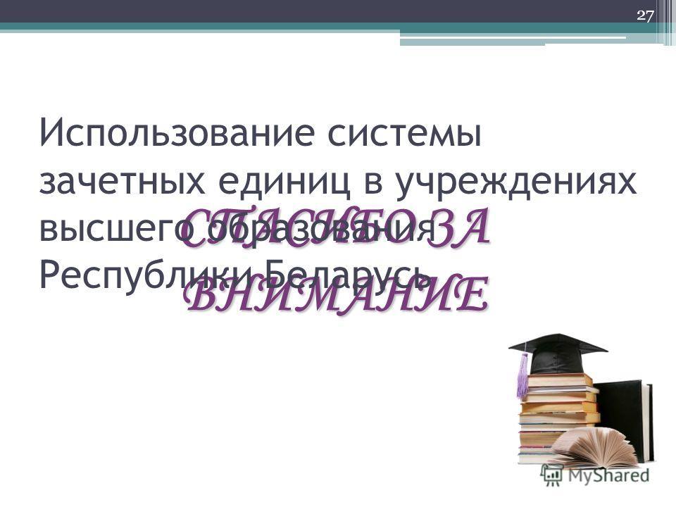 СПАСИБО ЗА ВНИМАНИЕ 27 Использование системы зачетных единиц в учреждениях высшего образования Республики Беларусь