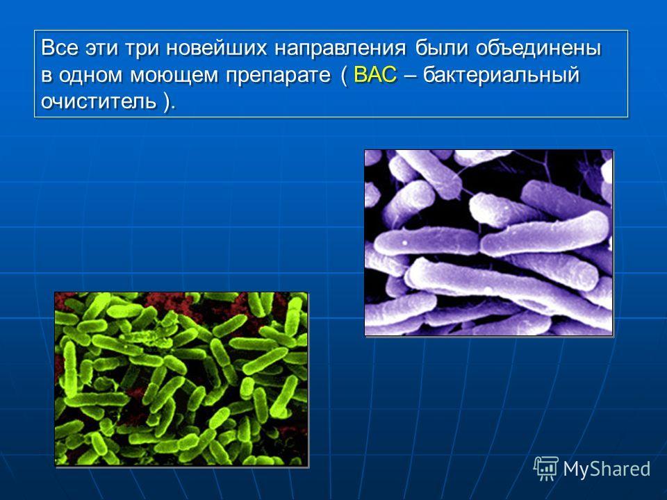 Все эти три новейших направления были объединены в одном моющем препарате ( ВАС – бактериальный очиститель ).