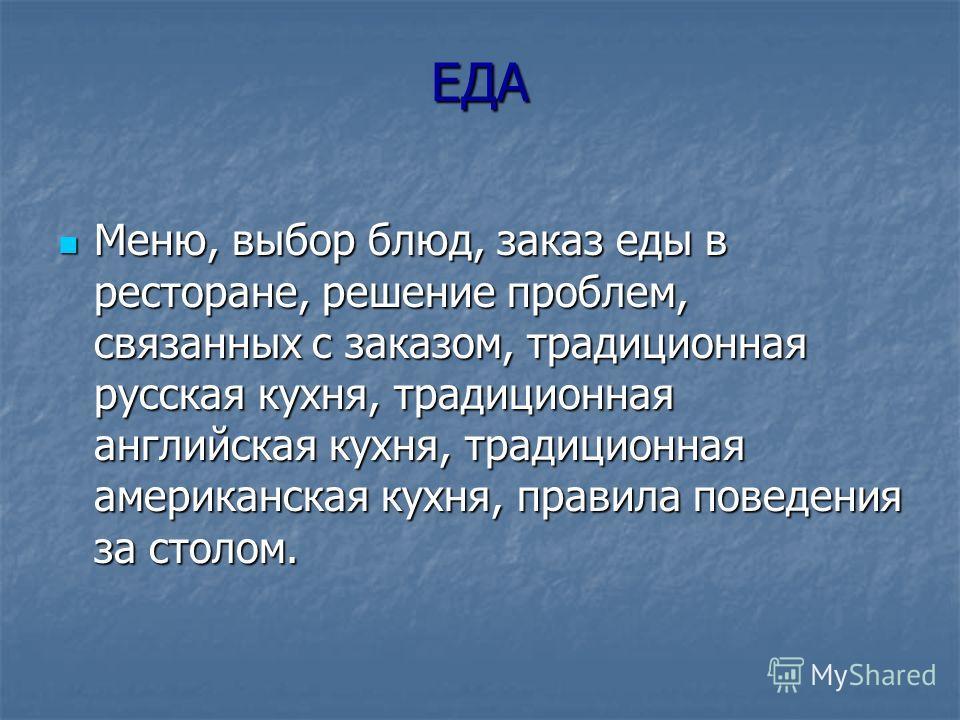 ЕДА Меню, выбор блюд, заказ еды в ресторане, решение проблем, связанных с заказом, традиционная русская кухня, традиционная английская кухня, традиционная американская кухня, правила поведения за столом. Меню, выбор блюд, заказ еды в ресторане, решен
