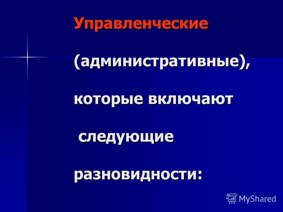 Управленческие (административные), которые включают следующие разновидности: