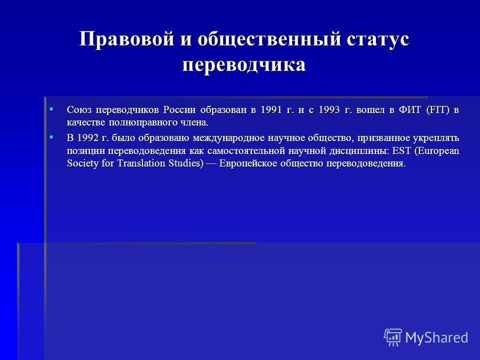 Правовой и общественный статус переводчика Союз переводчиков России образован в 1991 г. и с 1993 г. вошел в ФИТ (FIT) в качестве полноправного члена. Союз переводчиков России образован в 1991 г. и с 1993 г. вошел в ФИТ (FIT) в качестве полноправного