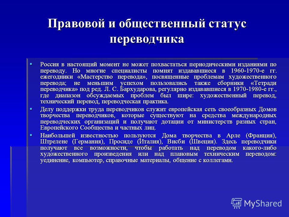 Правовой и общественный статус переводчика Россия в настоящий момент не может похвастаться периодическими изданиями по переводу. Но многие специалисты помнят издававшиеся в 1960-1970-е гг. ежегодники «Мастерство перевода», посвященные проблемам худож