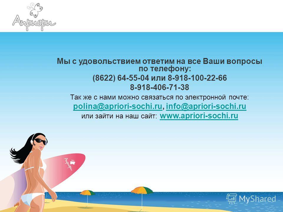 Мы с удовольствием ответим на все Ваши вопросы по телефону: (8622) 64-55-04 или 8-918-100-22-66 8-918-406-71-38 Так же с нами можно связаться по электронной почте: polina@apriori-sochi.rupolina@apriori-sochi.ru, info@apriori-sochi.ruinfo@apriori-soch