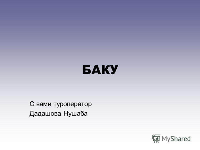 БАКУ С вами туроператор Дадашова Нушаба