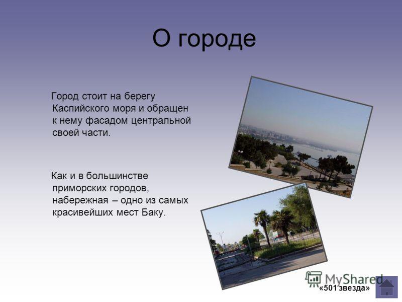 О городе Город стоит на берегу Каспийского моря и обращен к нему фасадом центральной своей части. Как и в большинстве приморских городов, набережная – одно из самых красивейших мест Баку.