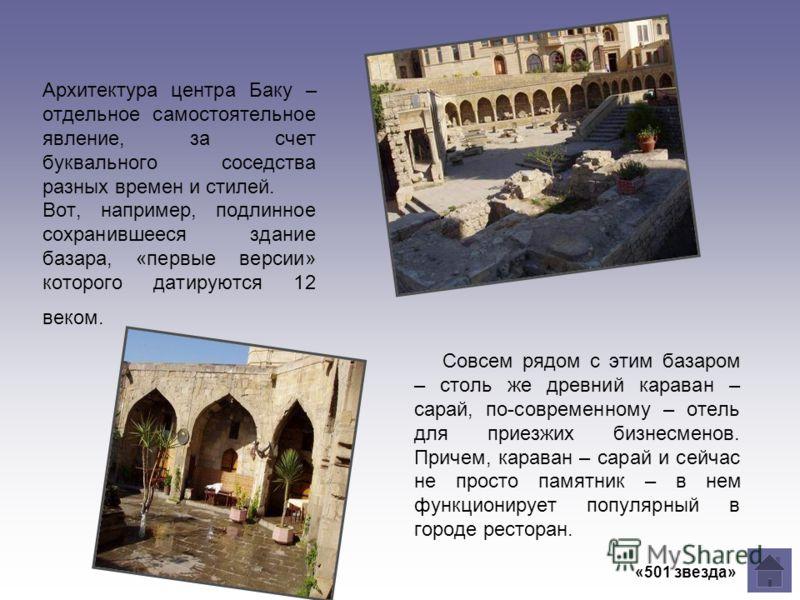 Архитектура центра Баку – отдельное самостоятельное явление, за счет буквального соседства разных времен и стилей. Вот, например, подлинное сохранившееся здание базара, «первые версии» которого датируются 12 веком. Совсем рядом с этим базаром – столь