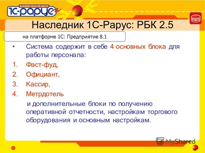 Наследник 1С-Рарус: РБК 2.5 Система содержит в себе 4 основных блока для работы персонала: 1.Фаст-фуд, 2.Официант, 3.Кассир, 4.Метрдотель и дополнительные блоки по получению оперативной отчетности, настройкам торгового оборудования и основным настрой