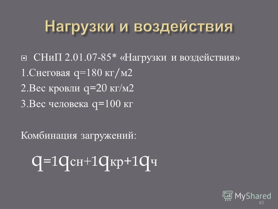 СНиП 2.01.07-85* « Нагрузки и воздействия » 1. Снеговая q=180 кг / м 2 2. Вес кровли q=20 кг / м 2 3. Вес человека q=100 кг Комбинация загружений : q =1 q сн +1 q кр +1 q ч 40