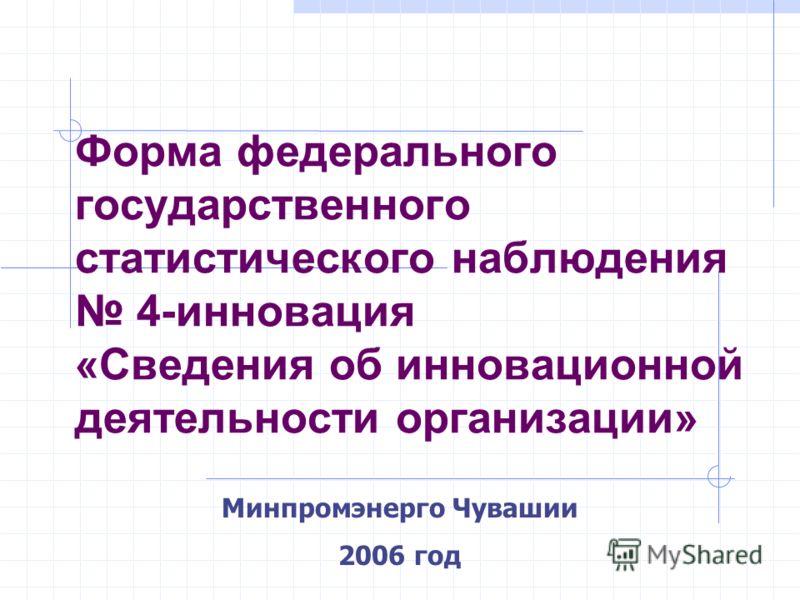 Минпромэнерго Чувашии 2006 год Форма федерального государственного статистического наблюдения 4-инновация «Сведения об инновационной деятельности организации»