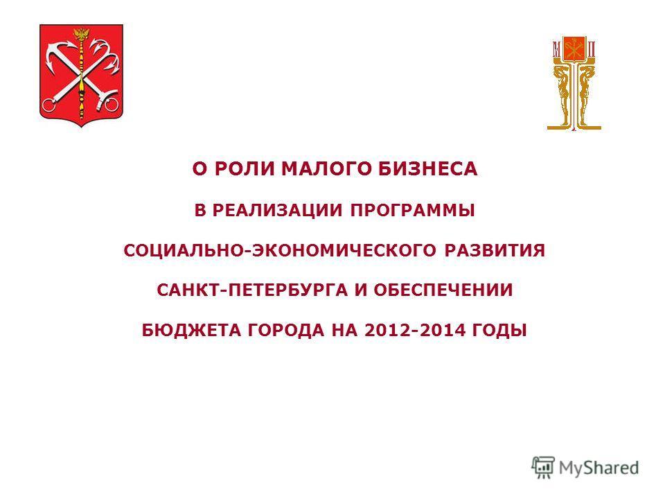 О РОЛИ МАЛОГО БИЗНЕСА В РЕАЛИЗАЦИИ ПРОГРАММЫ СОЦИАЛЬНО-ЭКОНОМИЧЕСКОГО РАЗВИТИЯ САНКТ-ПЕТЕРБУРГА И ОБЕСПЕЧЕНИИ БЮДЖЕТА ГОРОДА НА 2012-2014 ГОДЫ