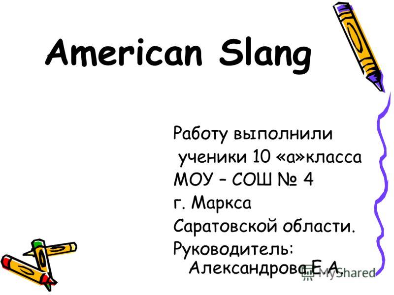 American Slang Работу выполнили ученики 10 «а»класса МОУ – СОШ 4 г. Маркса Саратовской области. Руководитель: Александрова Е.А.