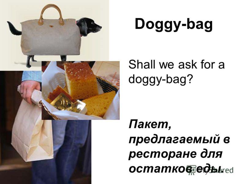 Doggy-bag Shall we ask for a doggy-bag? Пакет, предлагаемый в ресторане для остатков еды.