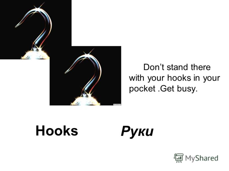 Hooks Dont stand there with your hooks in your pocket.Get busy. Руки