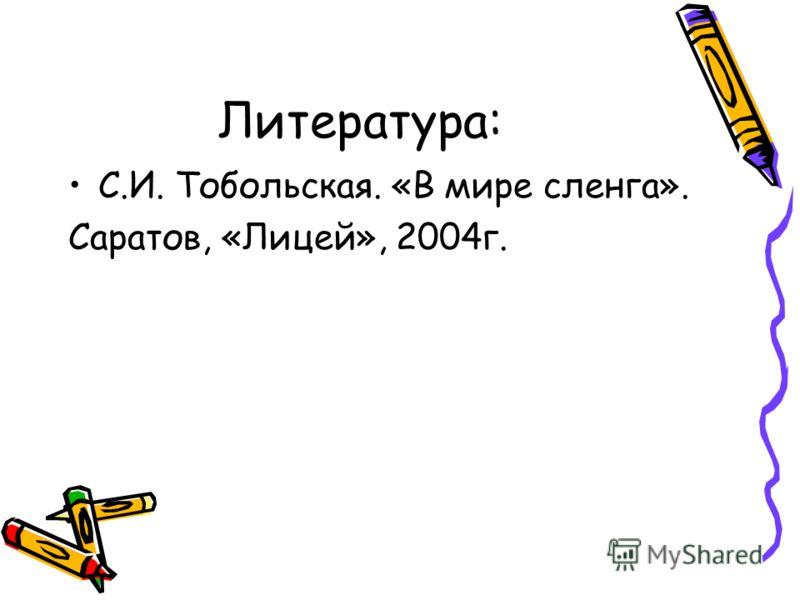 Литература: С.И. Тобольская. «В мире сленга». Саратов, «Лицей», 2004г.