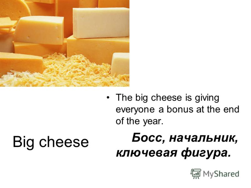 Big cheese The big cheese is giving everyone a bonus at the end of the year. Босс, начальник, ключевая фигура.