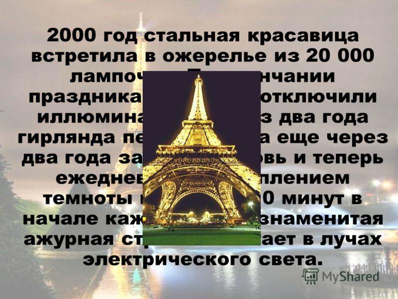 2000 год стальная красавица встретила в ожерелье из 20 000 лампочек. По окончании праздника власти не отключили иллюминацию. Через два года гирлянда перегорела, а еще через два года зажглась вновь и теперь ежедневно с наступлением темноты в течение 1