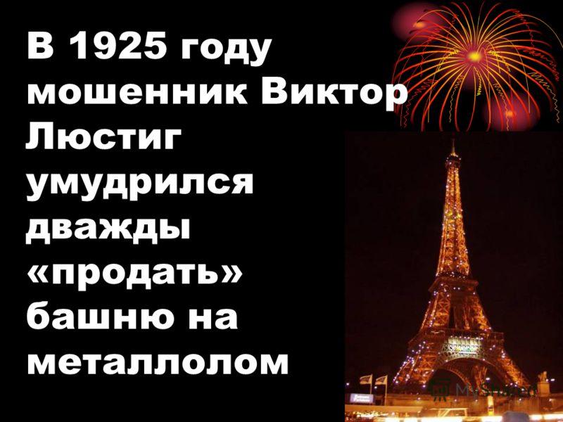 В 1925 году мошенник Виктор Люстиг умудрился дважды «продать» башню на металлолом