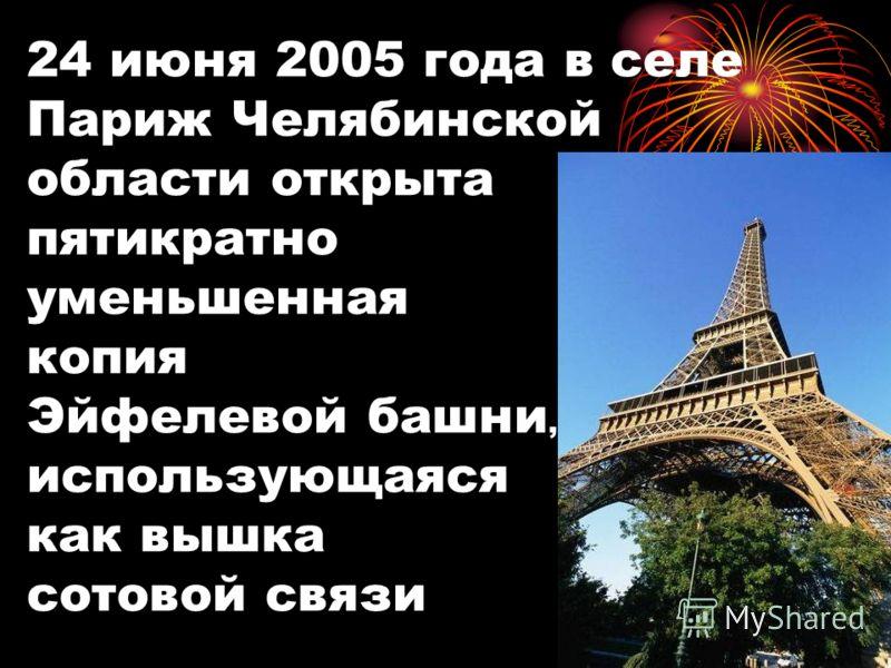 24 июня 2005 года в селе Париж Челябинской области открыта пятикратно уменьшенная копия Эйфелевой башни, использующаяся как вышка сотовой связи