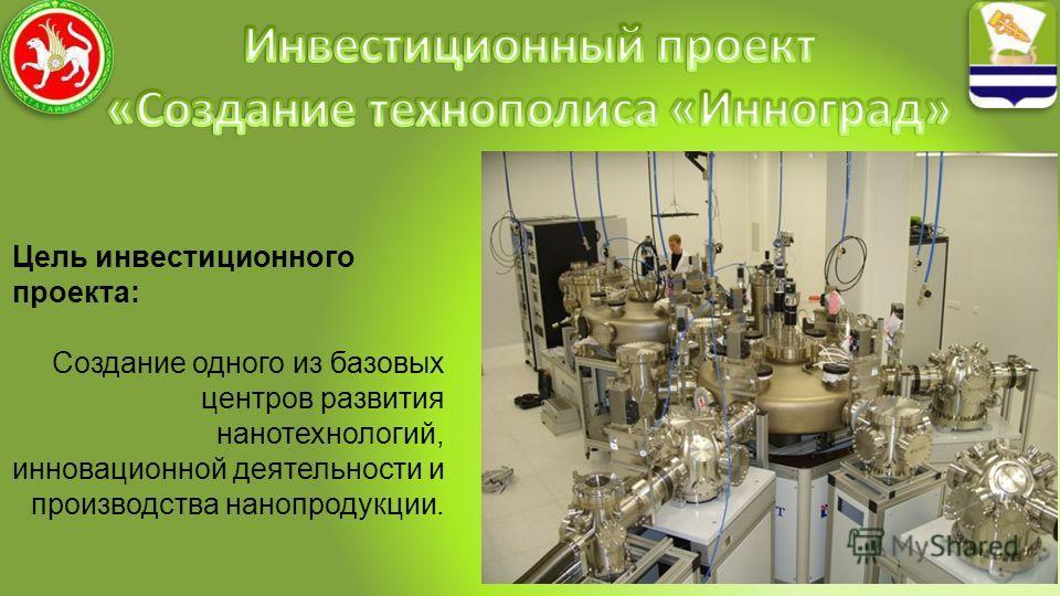 Цель инвестиционного проекта: Создание одного из базовых центров развития нанотехнологий, инновационной деятельности и производства нанопродукции.