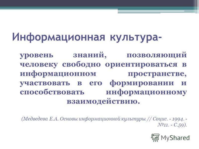 Информационная культура- уровень знаний, позволяющий человеку свободно ориентироваться в информационном пространстве, участвовать в его формировании и способствовать информационному взаимодействию. (Медведева Е.А. Основы информационной культуры // Со