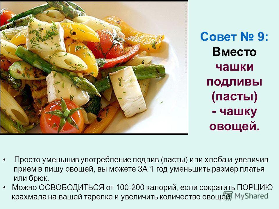 Просто уменьшив употребление подлив (пасты) или хлеба и увеличив прием в пищу овощей, вы можете ЗА 1 год уменьшить размер платья или брюк. Можно ОСВОБОДИТЬСЯ от 100-200 калорий, если сократить ПОРЦИЮ крахмала на вашей тарелке и увеличить количество о