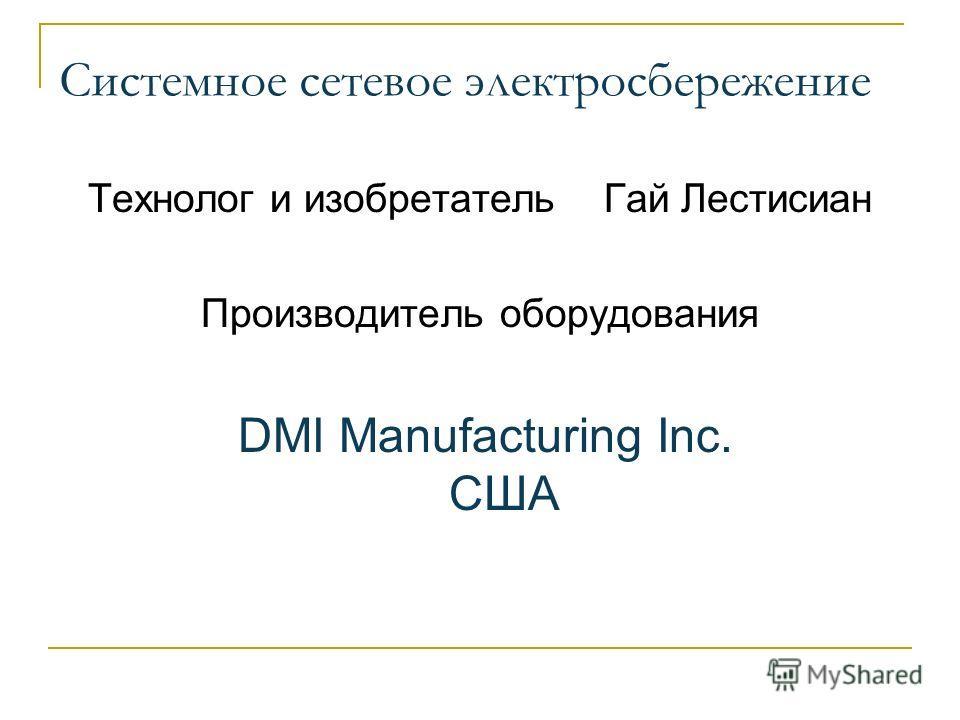 Системное сетевое электросбережение Технолог и изобретатель Гай Лестисиан Производитель оборудования DMI Manufacturing Inc. США