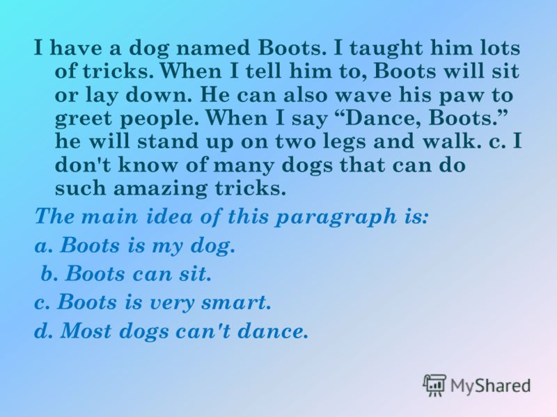 I have a dog named Boots. I taught him lots of tricks. When I tell him to, Boots will sit or lay down. He can also wave his paw to greet people. When I say Dance, Boots. he will stand up on two legs and walk. c. I don't know of many dogs that can do