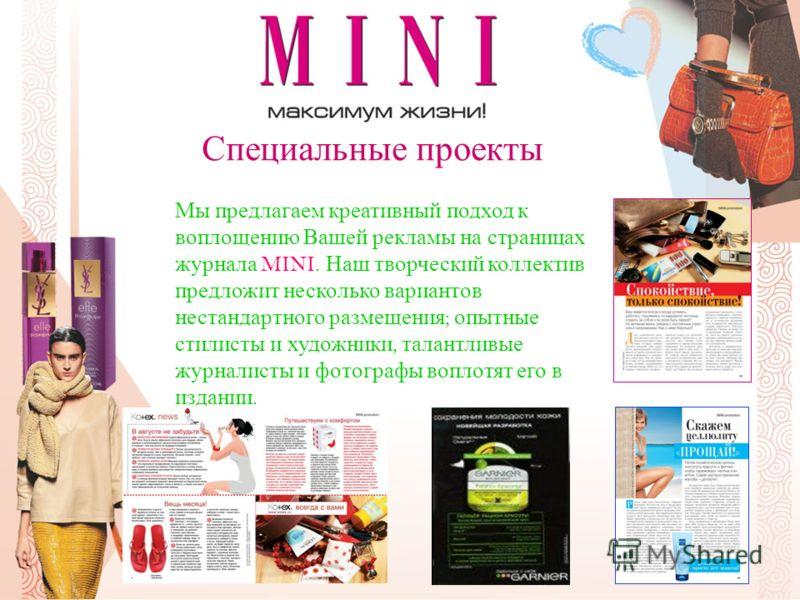Специальные проекты Мы предлагаем креативный подход к воплощению Вашей рекламы на страницах журнала MINI. Наш творческий коллектив предложит несколько вариантов нестандартного размещения ; опытные стилисты и художники, талантливые журналисты и фотогр