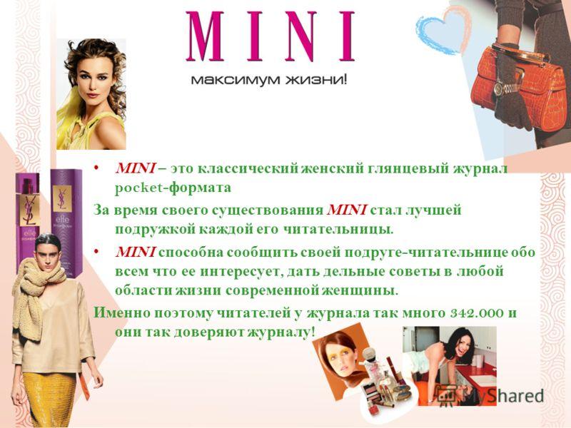 MINI – это классический женский глянцевый журнал pocket- формата За время своего существования MINI стал лучшей подружкой каждой его читательницы. MINI способна сообщить своей подруге - читательнице обо всем что ее интересует, дать дельные советы в л