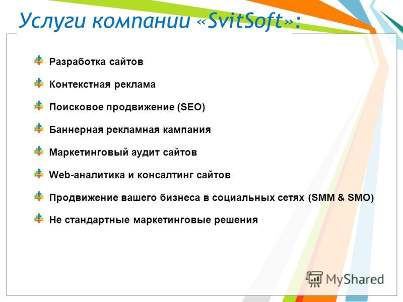 Услуги компании «SvitSoft»: Разработка сайтов Контекстная реклама Поисковое продвижение (SEO) Баннерная рекламная кампания Маркетинговый аудит сайтов Web-аналитика и консалтинг сайтов Продвижение вашего бизнеса в социальных сетях (SMM & SMO) Не станд