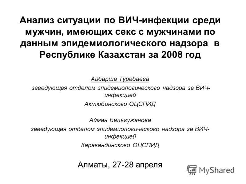 Анализ ситуации по ВИЧ-инфекции среди мужчин, имеющих секс с мужчинами по данным эпидемиологического надзора в Республике Казахстан за 2008 год Айбарша Туребаева заведующая отделом эпидемиологического надзора за ВИЧ- инфекцией Актюбинского ОЦСПИД Айм